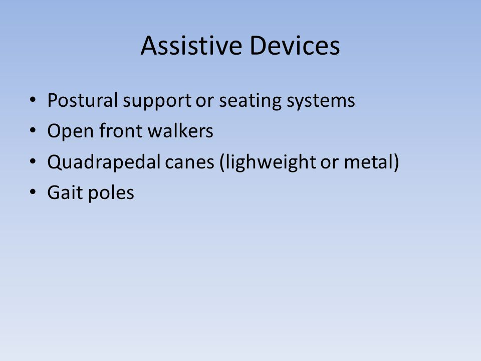 Assistive Devices Postural support or seating systems Open front walkers Quadrapedal canes (lighweight or metal) Gait poles