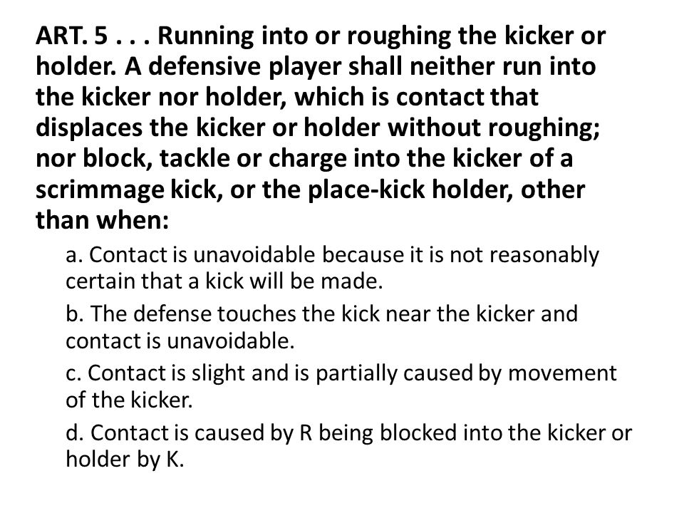 ART. 5... Running into or roughing the kicker or holder.