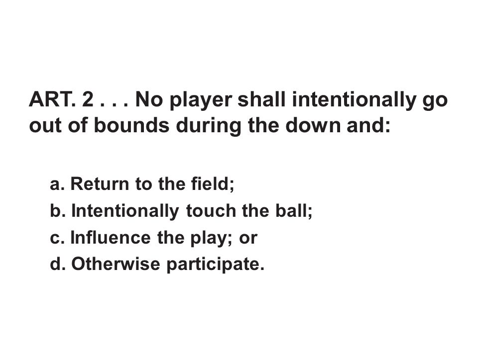 ART. 2... No player shall intentionally go out of bounds during the down and: a.