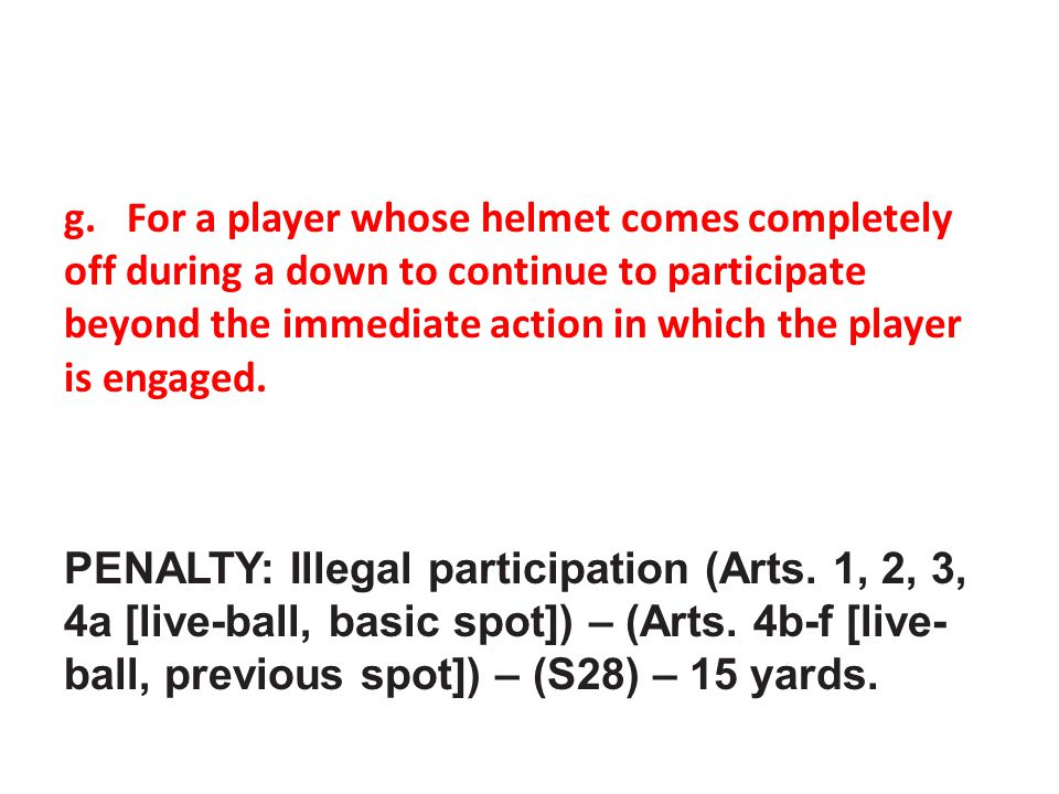 g. For a player whose helmet comes completely off during a down to continue to participate beyond the immediate action in which the player is engaged.