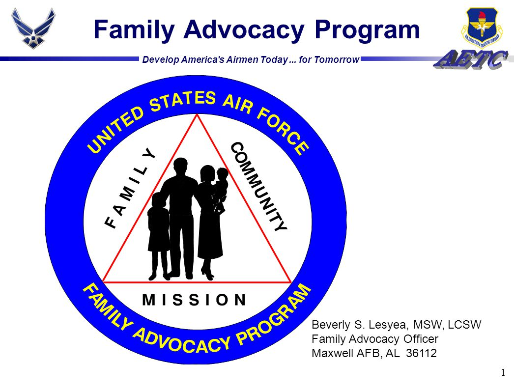 Develop America's Airmen Today... for Tomorrow 1 Family Advocacy Program Beverly S. Lesyea, MSW, LCSW Family Advocacy Officer Maxwell AFB, AL 36112