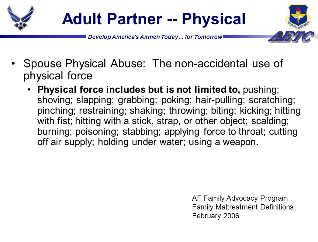 Develop America's Airmen Today... for Tomorrow Spouse Physical Abuse: The non-accidental use of physical force Physical force includes but is not limi