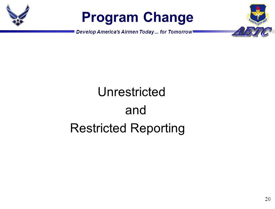 Develop America's Airmen Today... for Tomorrow 20 Program Change Unrestricted and Restricted Reporting