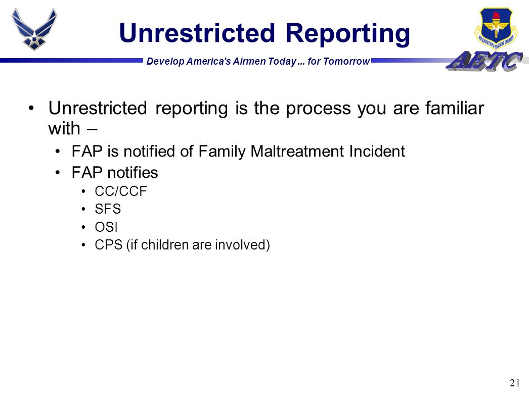 Develop America's Airmen Today... for Tomorrow 21 Unrestricted Reporting Unrestricted reporting is the process you are familiar with – FAP is notified