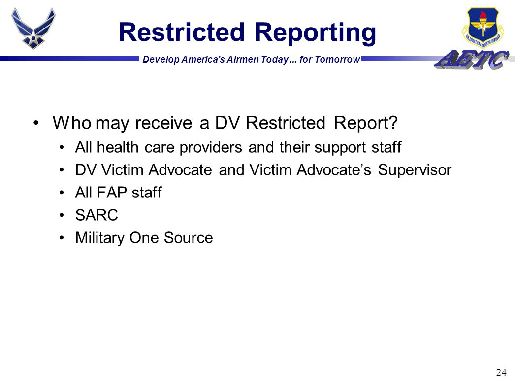 Develop America's Airmen Today... for Tomorrow 24 Restricted Reporting Who may receive a DV Restricted Report? All health care providers and their sup