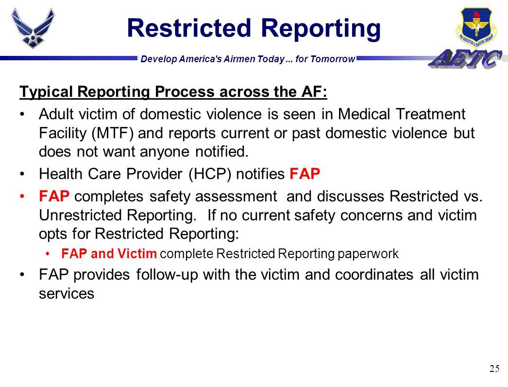 Develop America's Airmen Today... for Tomorrow 25 Restricted Reporting Typical Reporting Process across the AF: Adult victim of domestic violence is s