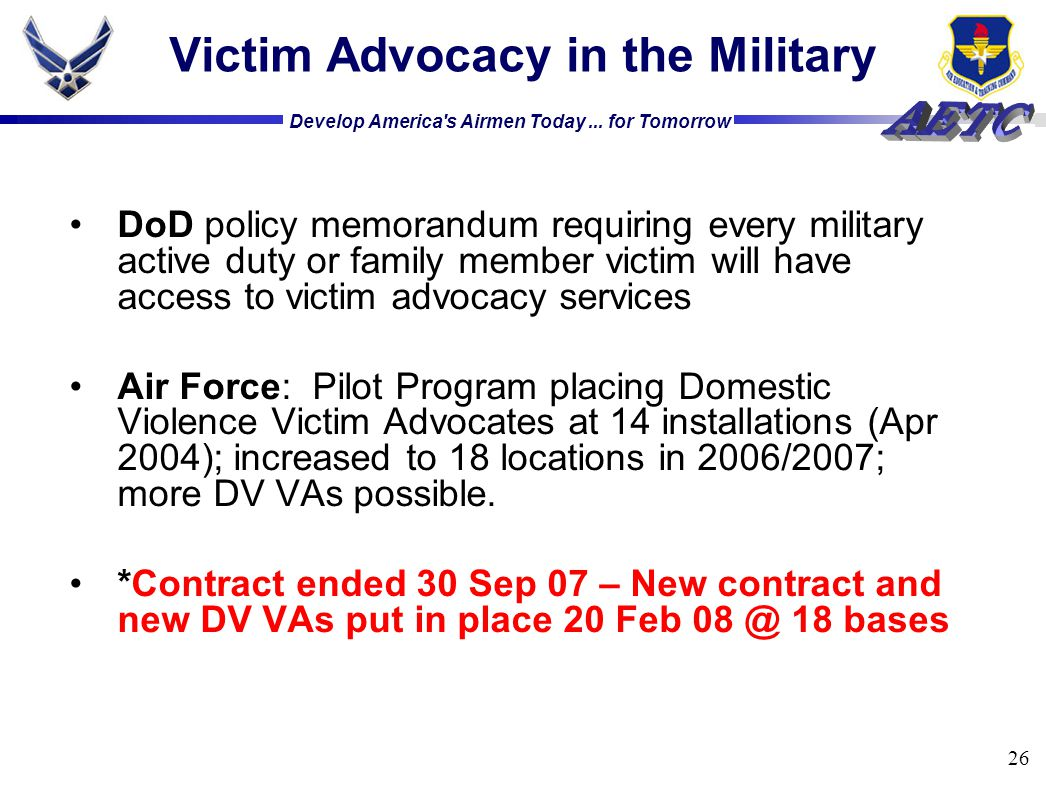 Develop America's Airmen Today... for Tomorrow 26 Victim Advocacy in the Military DoD policy memorandum requiring every military active duty or family