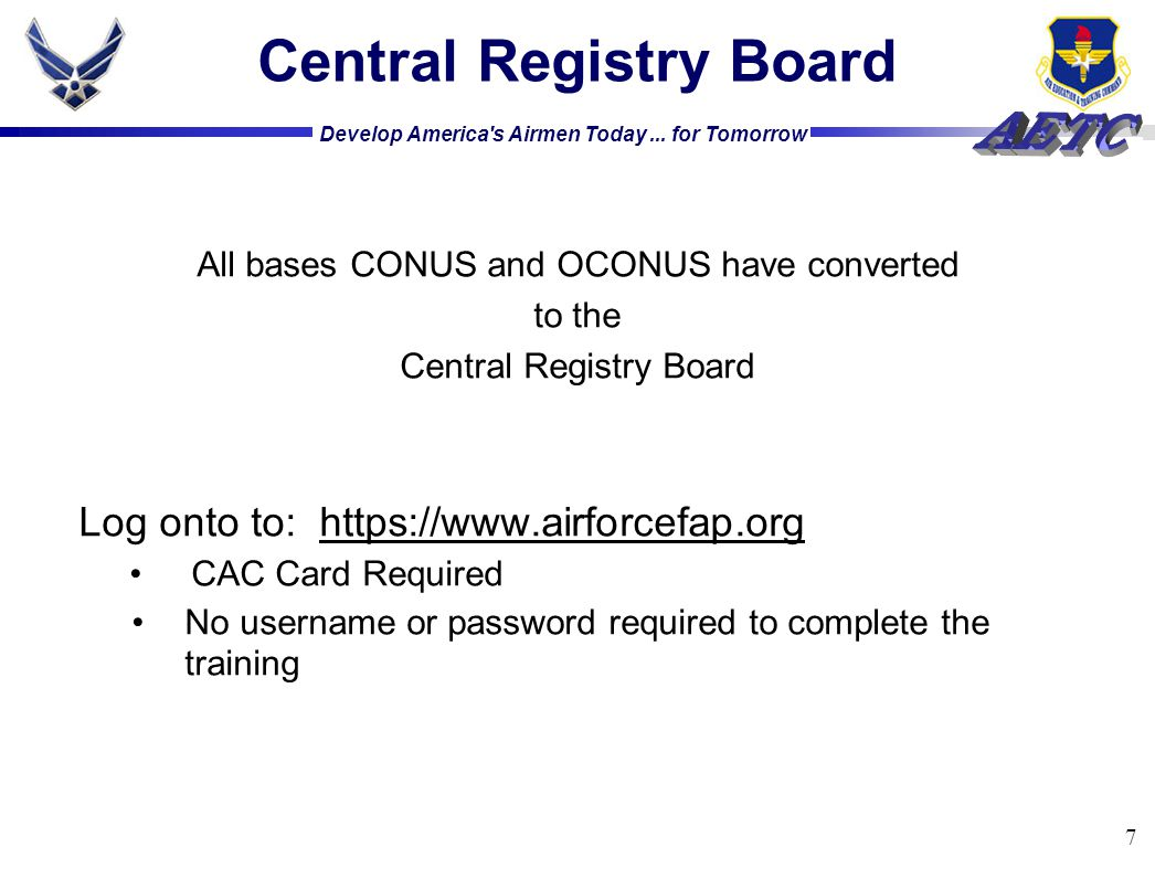 Develop America's Airmen Today... for Tomorrow 7 Central Registry Board All bases CONUS and OCONUS have converted to the Central Registry Board Log on
