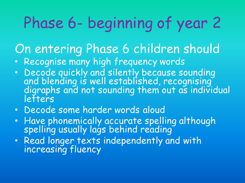 Phase 6- beginning of year 2 On entering Phase 6 children should Recognise many high frequency words Decode quickly and silently because sounding and