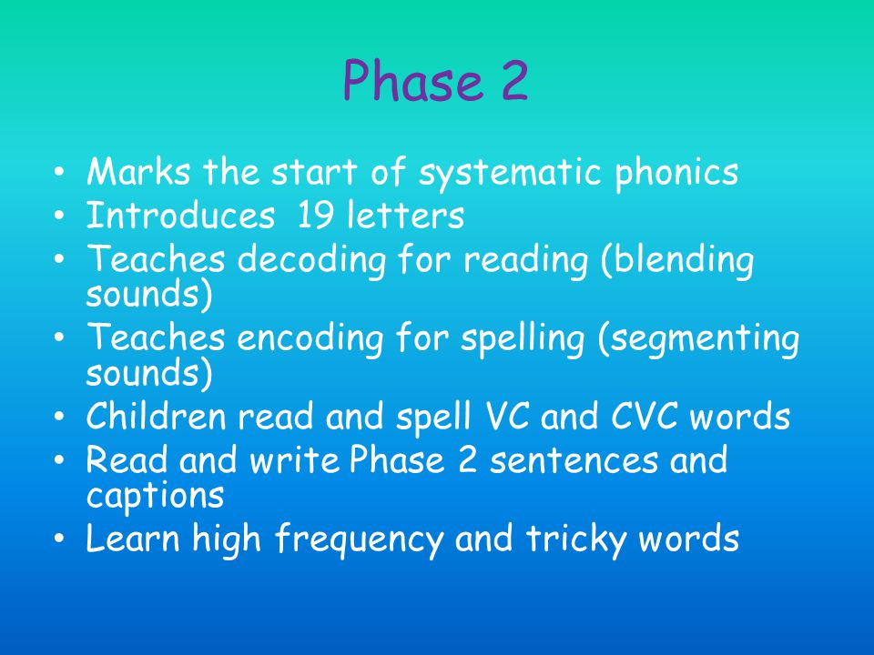 Phase 2 Marks the start of systematic phonics Introduces 19 letters Teaches decoding for reading (blending sounds) Teaches encoding for spelling (segm