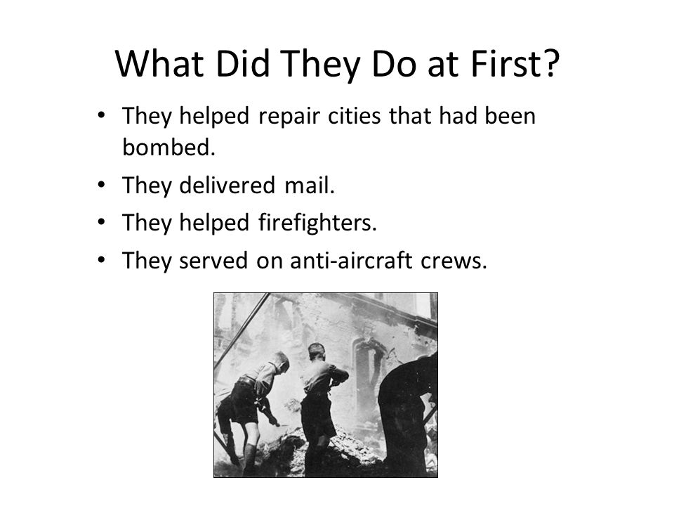 What Did They Do at First? They helped repair cities that had been bombed. They delivered mail. They helped firefighters. They served on anti-aircraft