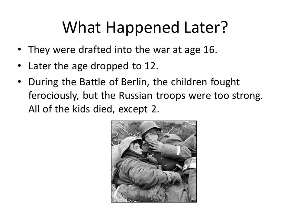 What Happened Later? They were drafted into the war at age 16. Later the age dropped to 12. During the Battle of Berlin, the children fought ferocious