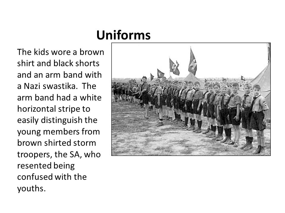 Uniforms The kids wore a brown shirt and black shorts and an arm band with a Nazi swastika. The arm band had a white horizontal stripe to easily disti