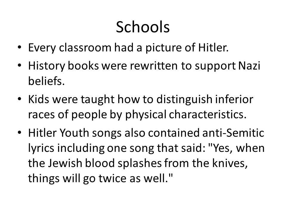 Schools Every classroom had a picture of Hitler. History books were rewritten to support Nazi beliefs. Kids were taught how to distinguish inferior ra