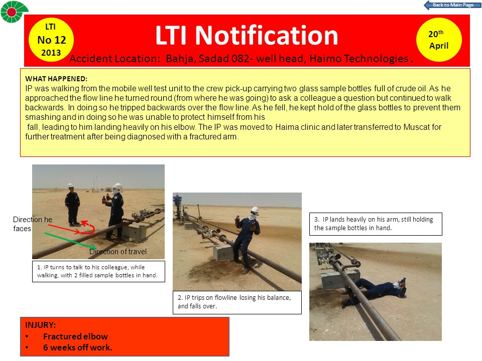LTI Notification 20 th April LTI No 12 2013 WHAT HAPPENED: IP was walking from the mobile well test unit to the crew pick-up carrying two glass sample