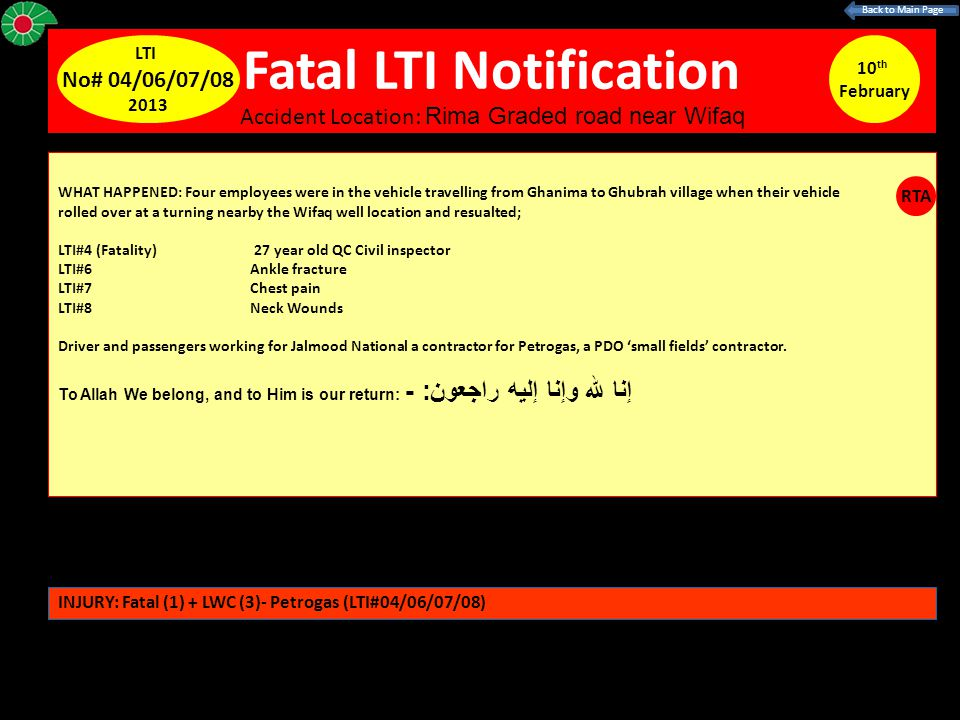 Fatal LTI Notification 10 th February LTI No# 04/06/07/08 2013 WHAT HAPPENED: Four employees were in the vehicle travelling from Ghanima to Ghubrah village when their vehicle rolled over at a turning nearby the Wifaq well location and resualted; LTI#4 (Fatality) 27 year old QC Civil inspector LTI#6 Ankle fracture LTI#7 Chest pain LTI#8 Neck Wounds Driver and passengers working for Jalmood National a contractor for Petrogas, a PDO 'small fields' contractor.