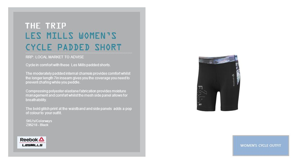 LES MILLS WOMEN'S CYCLE PADDED SHORT THE TRIP RRP: LOCAL MARKET TO ADVISE Cycle in comfort with these Les Mills padded shorts.