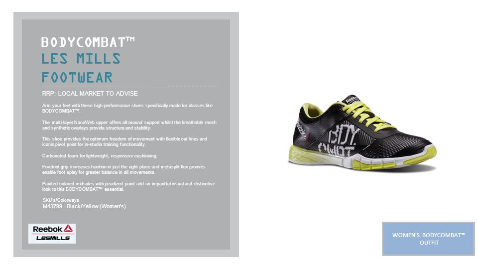 LES MILLS FOOTWEAR BODYCOMBAT ™ RRP: LOCAL MARKET TO ADVISE Arm your feet with these high-performance shoes specifically made for classes like BODYCOMBAT™.