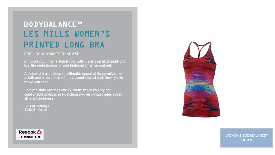 LES MILLS WOMEN'S PRINTED LONG BRA BODYBALANCE™ RRP: LOCAL MARKET TO ADVISE Bring out your internal Rebel Yogi with this all over glitch print long bra, the perfect piece for your high-performance workout.