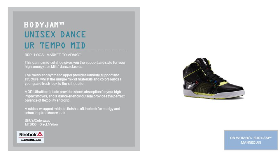 UNISEX DANCE UR TEMPO MID BODYJAM™ RRP: LOCAL MARKET TO ADVISE This daring mid-cut shoe gives you the support and style for your high-energy Les Mills' dance classes.