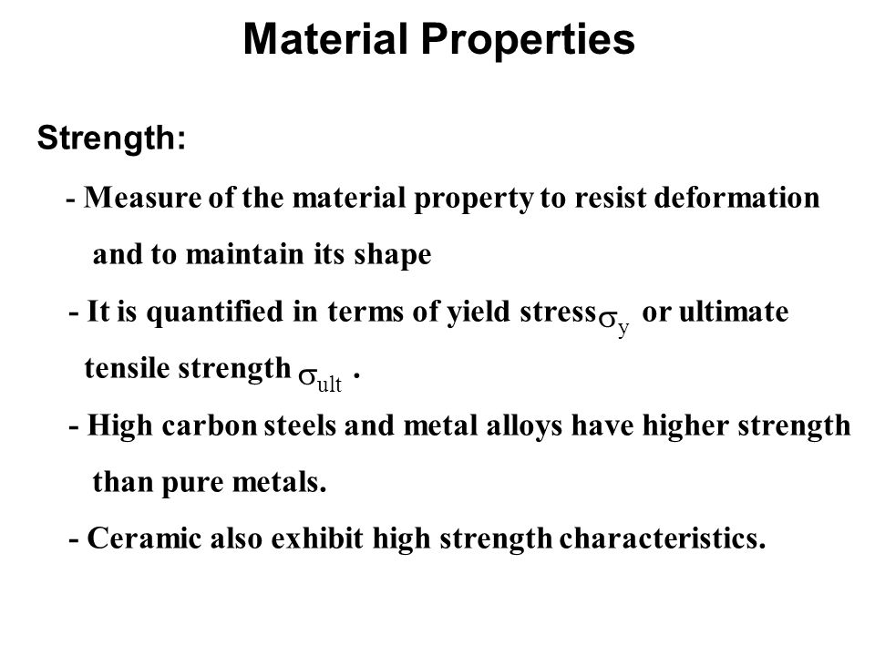 Strength: - Measure of the material property to resist deformation and to maintain its shape - It is quantified in terms of yield stress or ultimate tensile strength.