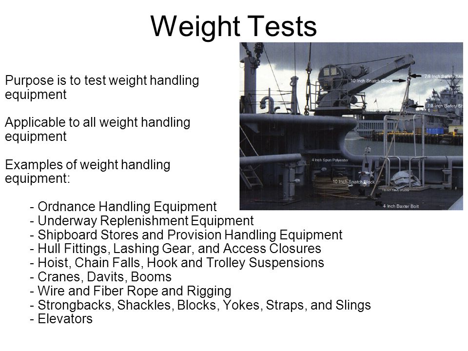 Weight Tests Purpose is to test weight handling equipment Applicable to all weight handling equipment Examples of weight handling equipment: - Ordnance Handling Equipment - Underway Replenishment Equipment - Shipboard Stores and Provision Handling Equipment - Hull Fittings, Lashing Gear, and Access Closures - Hoist, Chain Falls, Hook and Trolley Suspensions - Cranes, Davits, Booms - Wire and Fiber Rope and Rigging - Strongbacks, Shackles, Blocks, Yokes, Straps, and Slings - Elevators