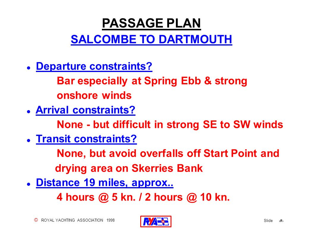 © ROYAL YACHTING ASSOCIATION 1998 Slide 102 ! Departure constraints? Bar especially at Spring Ebb & strong onshore winds ! Arrival constraints? None -