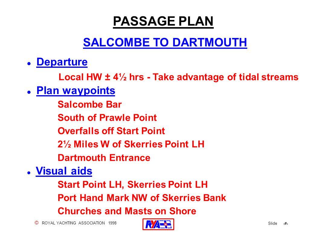 © ROYAL YACHTING ASSOCIATION 1998 Slide 103 ! Departure Local HW ± 4½ hrs - Take advantage of tidal streams ! Plan waypoints Salcombe Bar South of Pra
