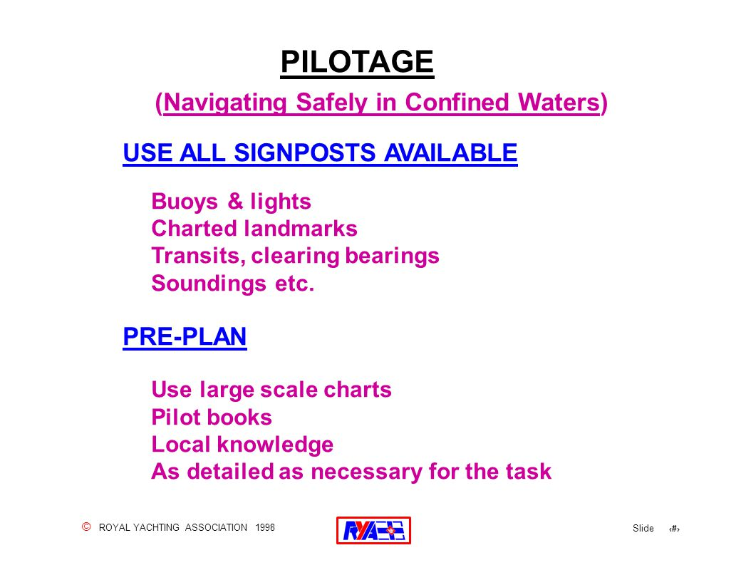 © ROYAL YACHTING ASSOCIATION 1998 Slide 108 PILOTAGE (Navigating Safely in Confined Waters) USE ALL SIGNPOSTS AVAILABLE Buoys & lights Charted landmarks Transits, clearing bearings Soundings etc.