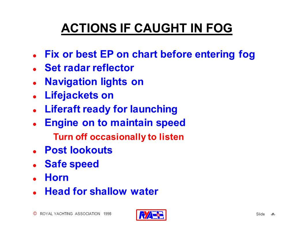 © ROYAL YACHTING ASSOCIATION 1998 Slide 153 ACTIONS IF CAUGHT IN FOG ! Fix or best EP on chart before entering fog ! Set radar reflector ! Navigation