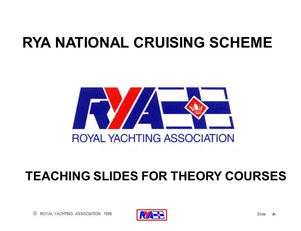 © ROYAL YACHTING ASSOCIATION 1998 Slide 2 RYA NATIONAL CRUISING SCHEME TEACHING SLIDES FOR THEORY COURSES