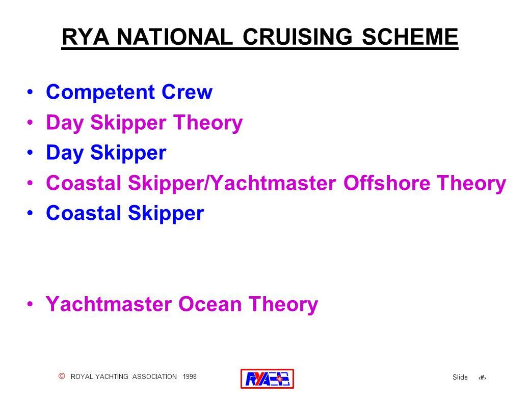 © ROYAL YACHTING ASSOCIATION 1998 Slide 4 RYA NATIONAL CRUISING SCHEME Competent Crew Day Skipper Theory Day Skipper Coastal Skipper/Yachtmaster Offsh