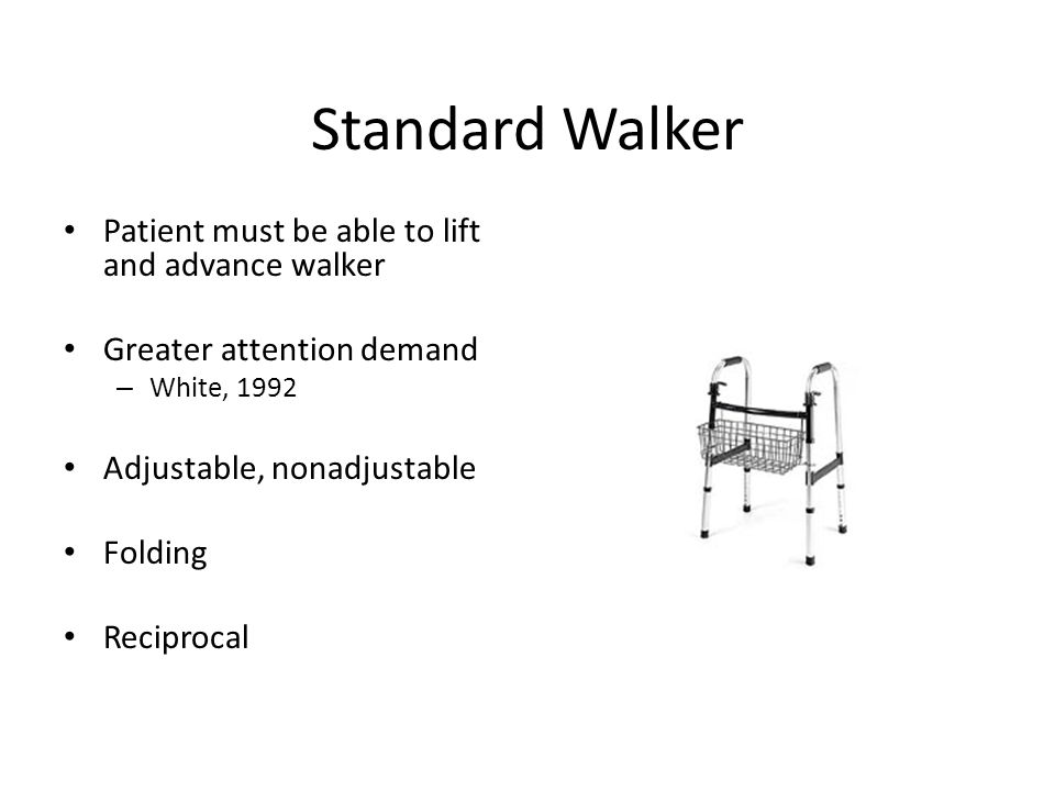 Standard Walker Patient must be able to lift and advance walker Greater attention demand – White, 1992 Adjustable, nonadjustable Folding Reciprocal