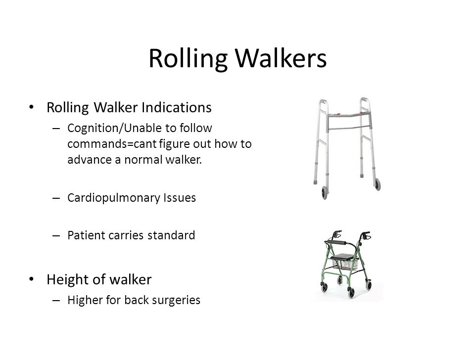 Rolling Walkers Rolling Walker Indications – Cognition/Unable to follow commands=cant figure out how to advance a normal walker.