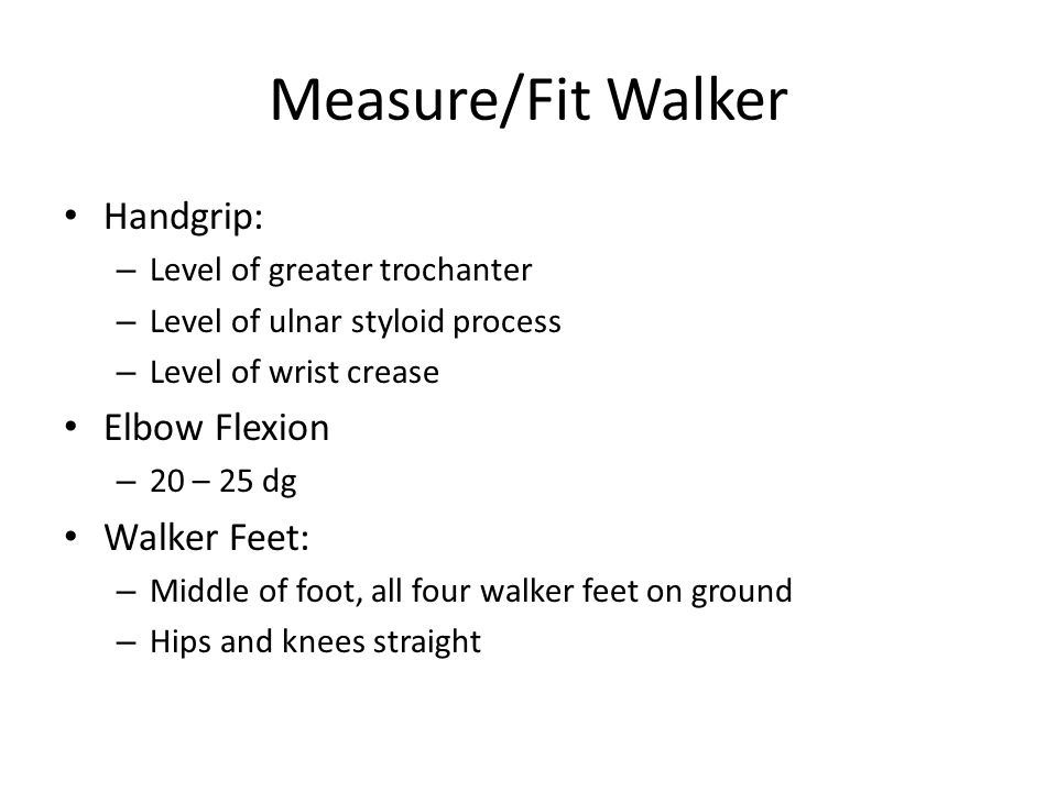 Measure/Fit Walker Handgrip: – Level of greater trochanter – Level of ulnar styloid process – Level of wrist crease Elbow Flexion – 20 – 25 dg Walker Feet: – Middle of foot, all four walker feet on ground – Hips and knees straight