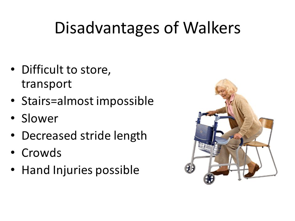 Disadvantages of Walkers Difficult to store, transport Stairs=almost impossible Slower Decreased stride length Crowds Hand Injuries possible