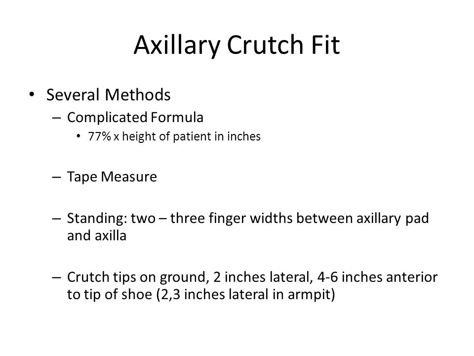 Axillary Crutch Fit Several Methods – Complicated Formula 77% x height of patient in inches – Tape Measure – Standing: two – three finger widths between axillary pad and axilla – Crutch tips on ground, 2 inches lateral, 4-6 inches anterior to tip of shoe (2,3 inches lateral in armpit)