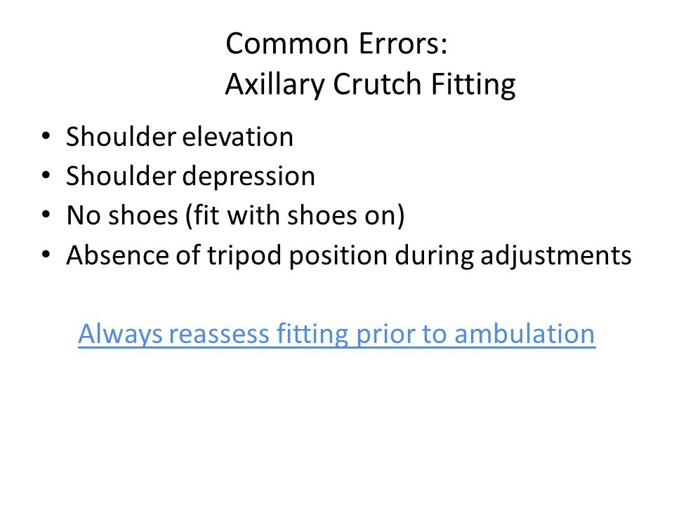Common Errors: Axillary Crutch Fitting Shoulder elevation Shoulder depression No shoes (fit with shoes on) Absence of tripod position during adjustments Always reassess fitting prior to ambulation