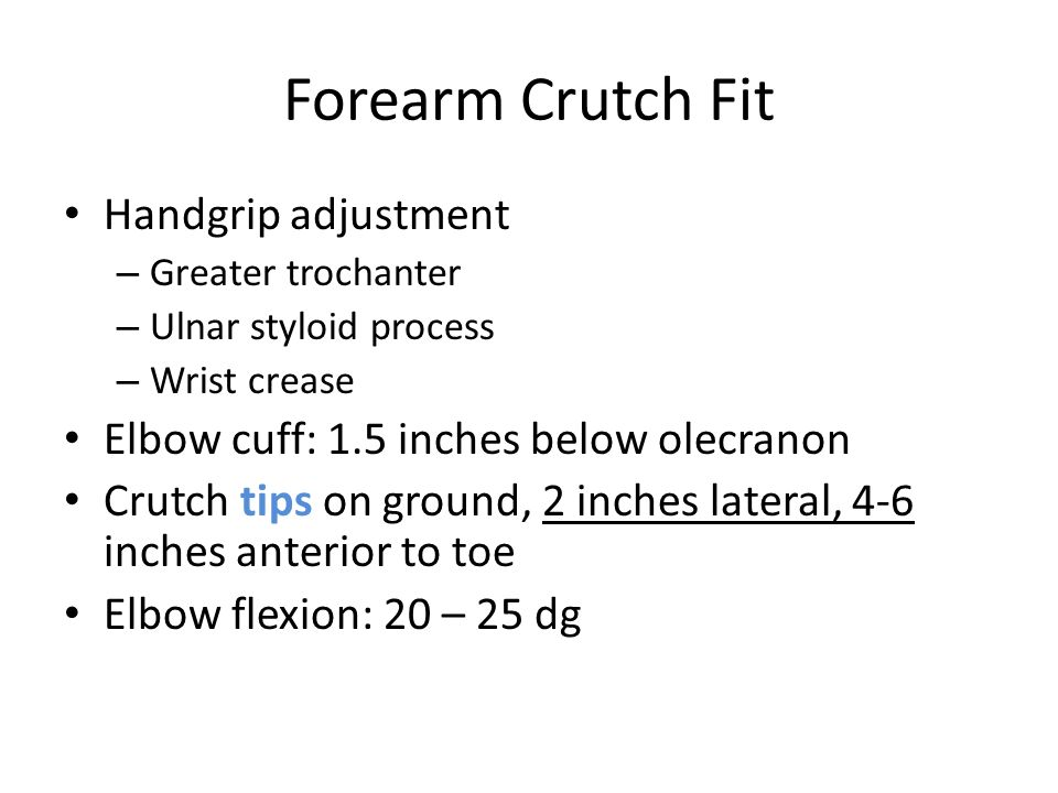Forearm Crutch Fit Handgrip adjustment – Greater trochanter – Ulnar styloid process – Wrist crease Elbow cuff: 1.5 inches below olecranon Crutch tips on ground, 2 inches lateral, 4-6 inches anterior to toe Elbow flexion: 20 – 25 dg