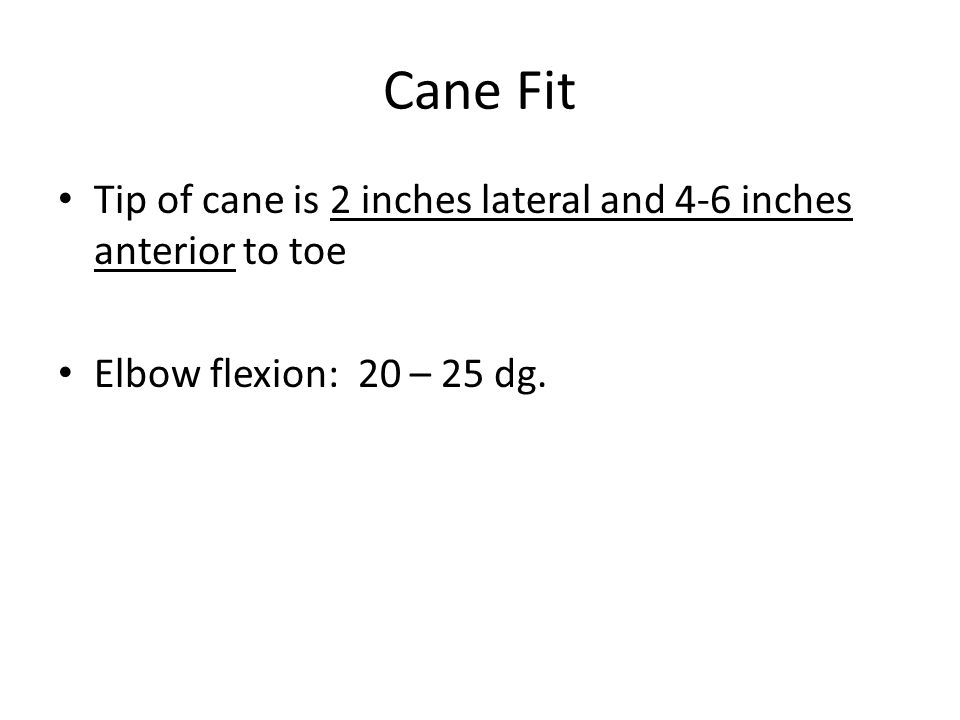 Cane Fit Tip of cane is 2 inches lateral and 4-6 inches anterior to toe Elbow flexion: 20 – 25 dg.