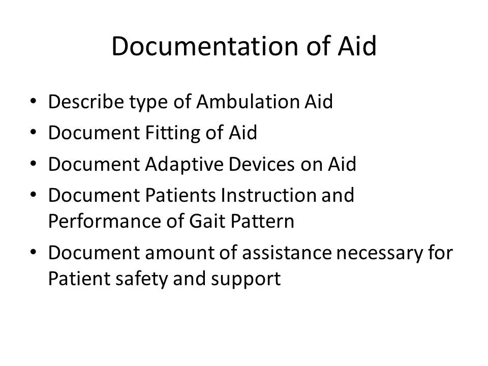 Documentation of Aid Describe type of Ambulation Aid Document Fitting of Aid Document Adaptive Devices on Aid Document Patients Instruction and Performance of Gait Pattern Document amount of assistance necessary for Patient safety and support