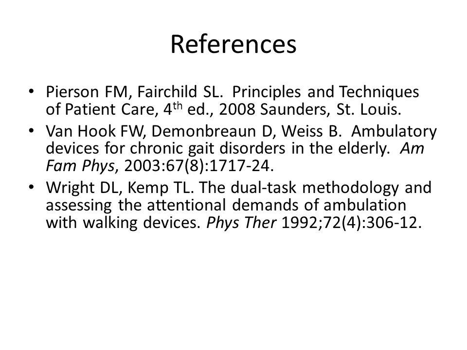 References Pierson FM, Fairchild SL. Principles and Techniques of Patient Care, 4 th ed., 2008 Saunders, St. Louis. Van Hook FW, Demonbreaun D, Weiss