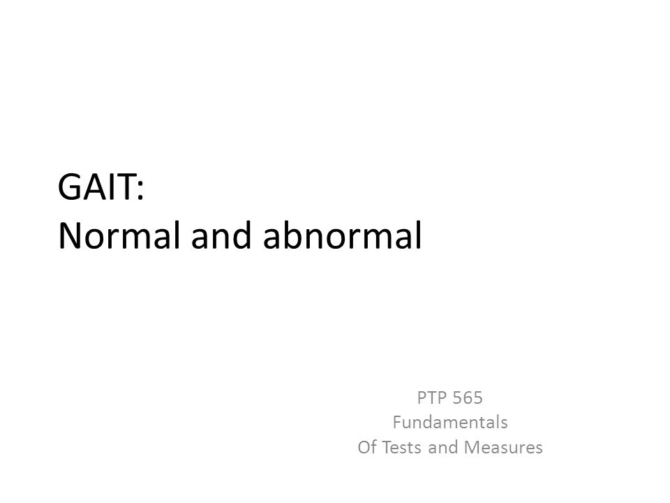 GAIT: Normal and abnormal PTP 565 Fundamentals Of Tests and Measures