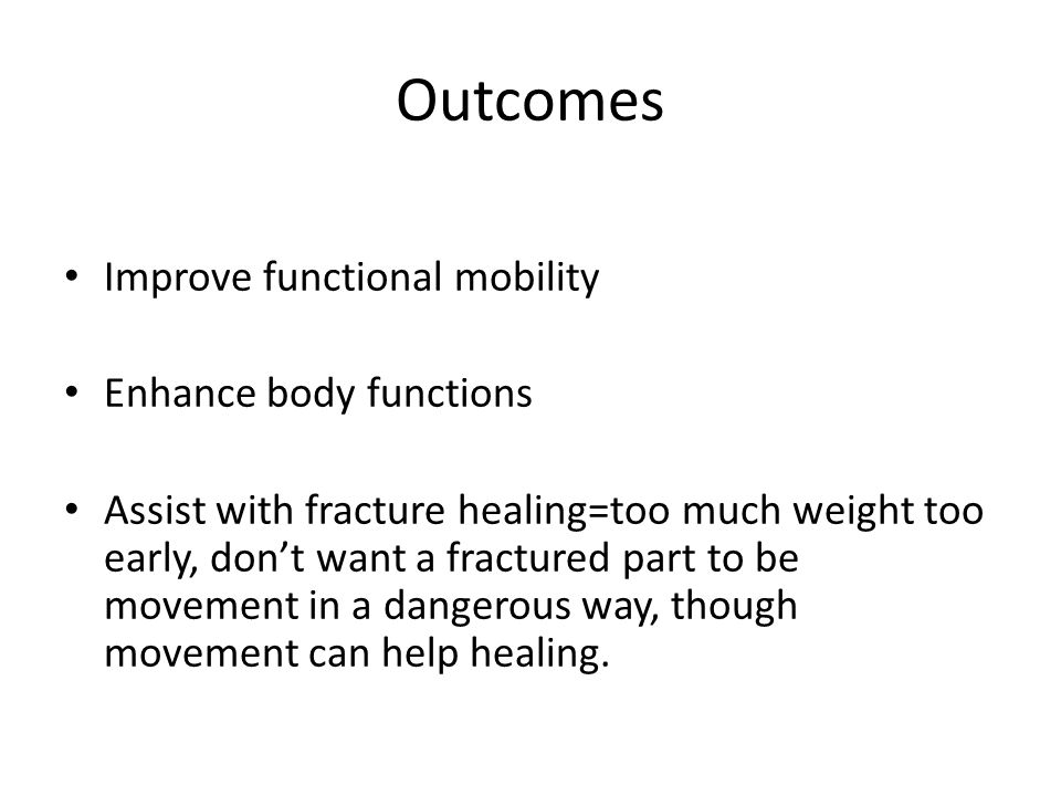 Outcomes Improve functional mobility Enhance body functions Assist with fracture healing=too much weight too early, don't want a fractured part to be movement in a dangerous way, though movement can help healing.
