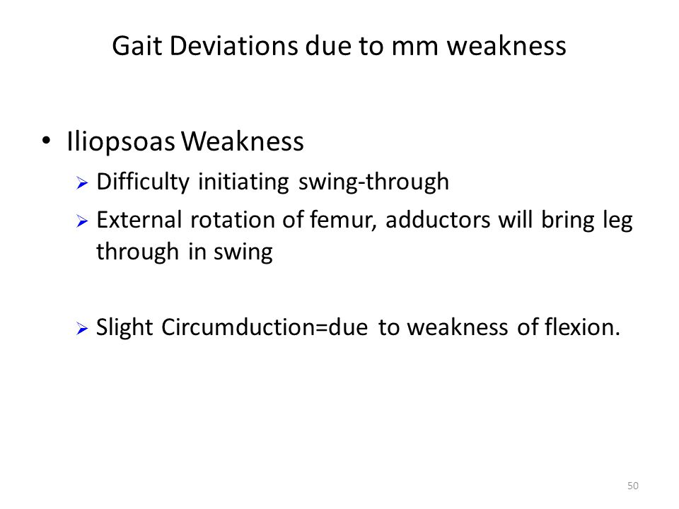 Gait Deviations due to mm weakness Iliopsoas Weakness  Difficulty initiating swing-through  External rotation of femur, adductors will bring leg through in swing  Slight Circumduction=due to weakness of flexion.