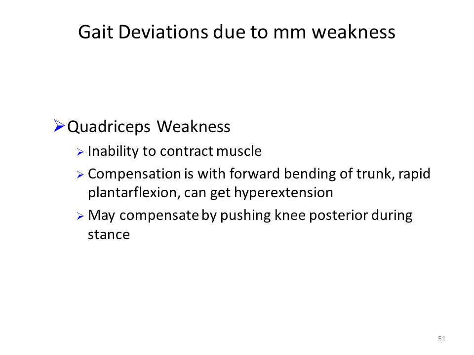 Gait Deviations due to mm weakness  Quadriceps Weakness  Inability to contract muscle  Compensation is with forward bending of trunk, rapid plantarflexion, can get hyperextension  May compensate by pushing knee posterior during stance 51