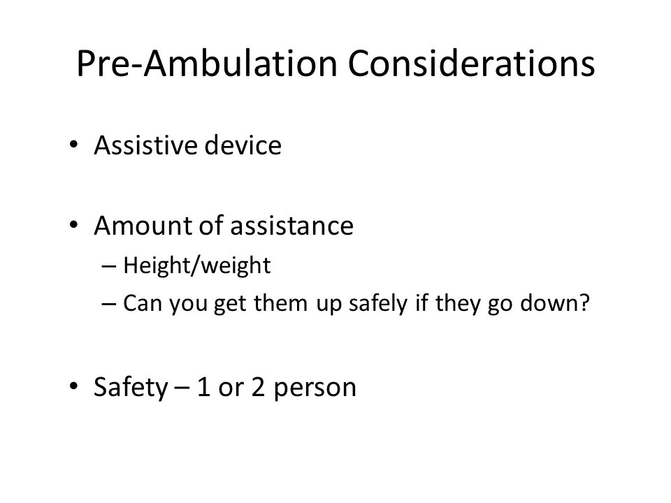 Pre-Ambulation Considerations Assistive device Amount of assistance – Height/weight – Can you get them up safely if they go down.