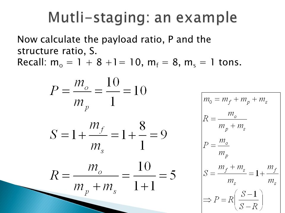 Now calculate the payload ratio, P and the structure ratio, S. Recall: m o = 1 + 8 +1= 10, m f = 8, m s = 1 tons.