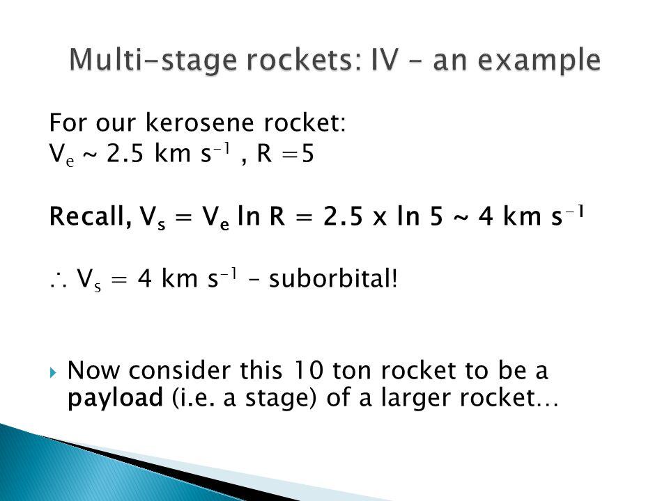 For our kerosene rocket: V e ~ 2.5 km s -1, R =5 Recall, V s = V e ln R = 2.5 x ln 5 ~ 4 km s -1 ∴ V s = 4 km s -1 – suborbital.
