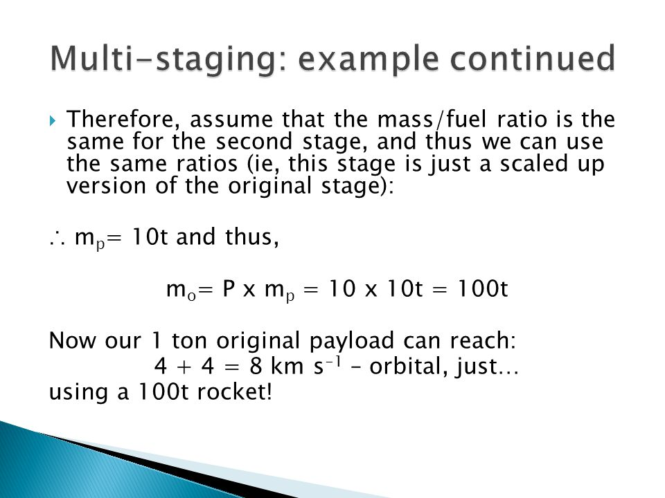  Therefore, assume that the mass/fuel ratio is the same for the second stage, and thus we can use the same ratios (ie, this stage is just a scaled up version of the original stage): ∴ m p = 10t and thus, m o = P x m p = 10 x 10t = 100t Now our 1 ton original payload can reach: 4 + 4 = 8 km s -1 – orbital, just… using a 100t rocket!
